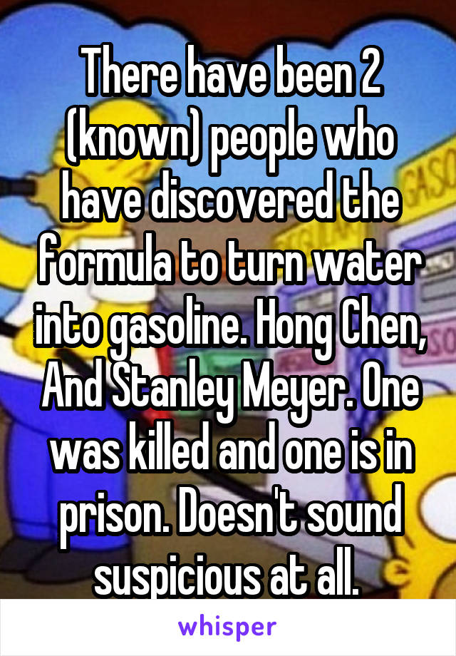 There have been 2 (known) people who have discovered the formula to turn water into gasoline. Hong Chen, And Stanley Meyer. One was killed and one is in prison. Doesn't sound suspicious at all.