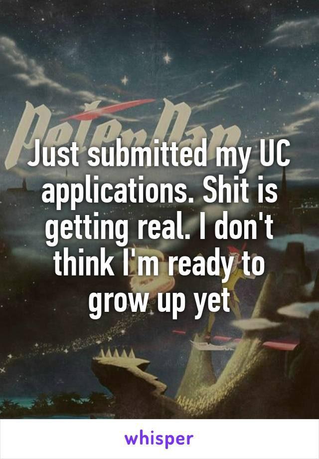 Just submitted my UC applications. Shit is getting real. I don't think I'm ready to grow up yet