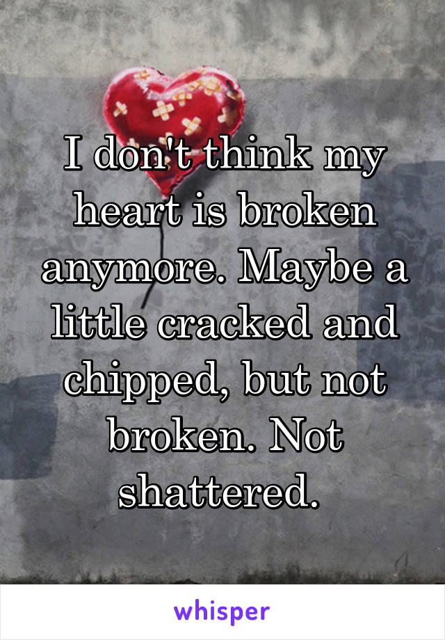 I don't think my heart is broken anymore. Maybe a little cracked and chipped, but not broken. Not shattered.