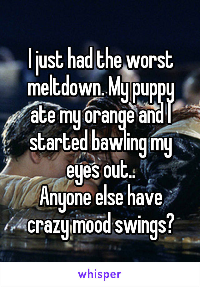 I just had the worst meltdown. My puppy ate my orange and I started bawling my eyes out.. Anyone else have crazy mood swings?