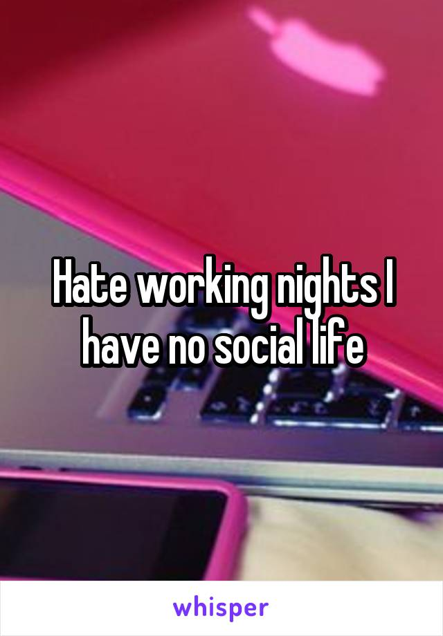 Hate working nights I have no social life