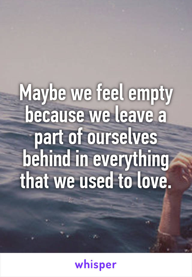 Maybe we feel empty because we leave a part of ourselves behind in everything that we used to love.