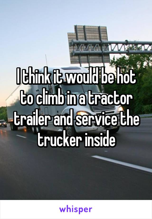 I think it would be hot to climb in a tractor trailer and service the trucker inside