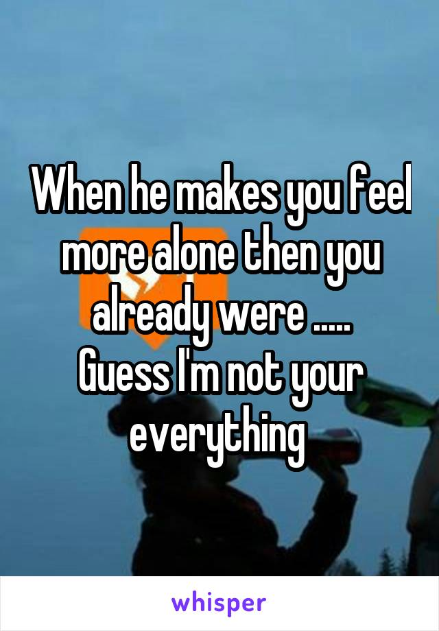 When he makes you feel more alone then you already were ..... Guess I'm not your everything