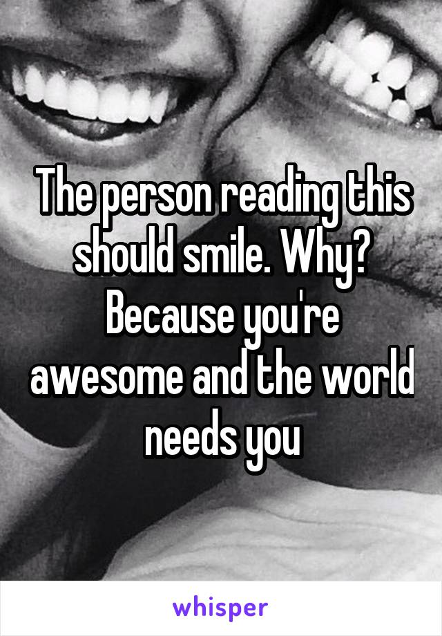 The person reading this should smile. Why? Because you're awesome and the world needs you