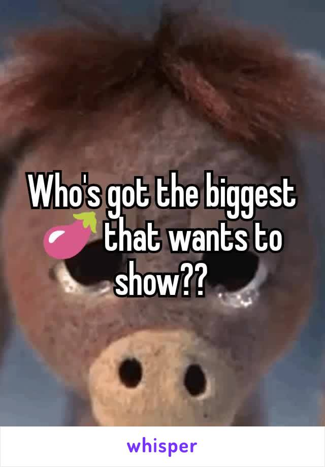 Who's got the biggest 🍆 that wants to show??