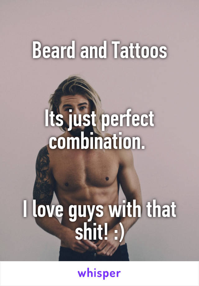 Beard and Tattoos   Its just perfect combination.    I love guys with that shit! :)