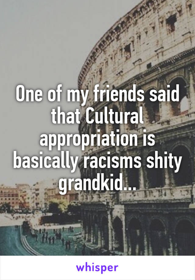One of my friends said that Cultural appropriation is basically racisms shity grandkid...