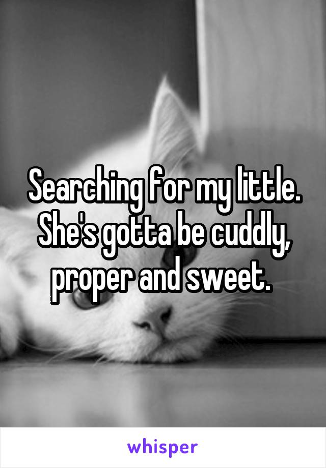 Searching for my little. She's gotta be cuddly, proper and sweet.