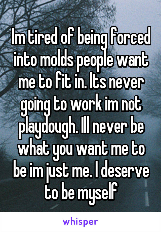 Im tired of being forced into molds people want me to fit in. Its never going to work im not playdough. Ill never be what you want me to be im just me. I deserve to be myself