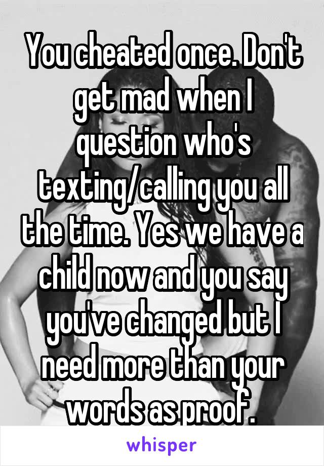 You cheated once. Don't get mad when I question who's texting/calling you all the time. Yes we have a child now and you say you've changed but I need more than your words as proof.