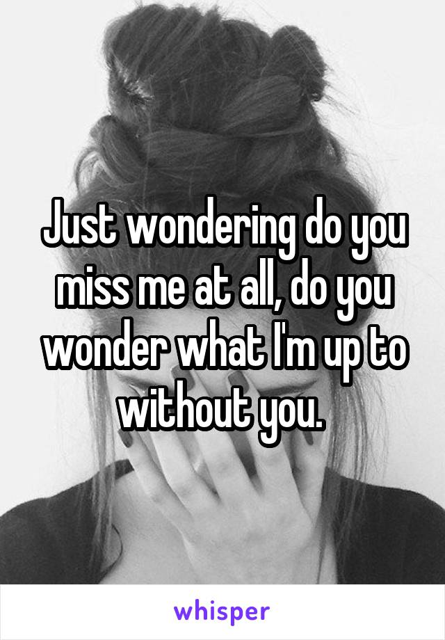Just wondering do you miss me at all, do you wonder what I'm up to without you.
