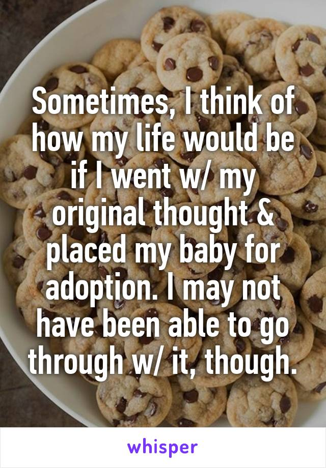 Sometimes, I think of how my life would be if I went w/ my original thought & placed my baby for adoption. I may not have been able to go through w/ it, though.