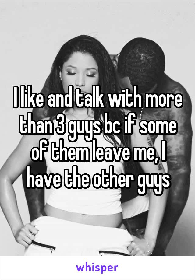 I like and talk with more than 3 guys bc if some of them leave me, I have the other guys