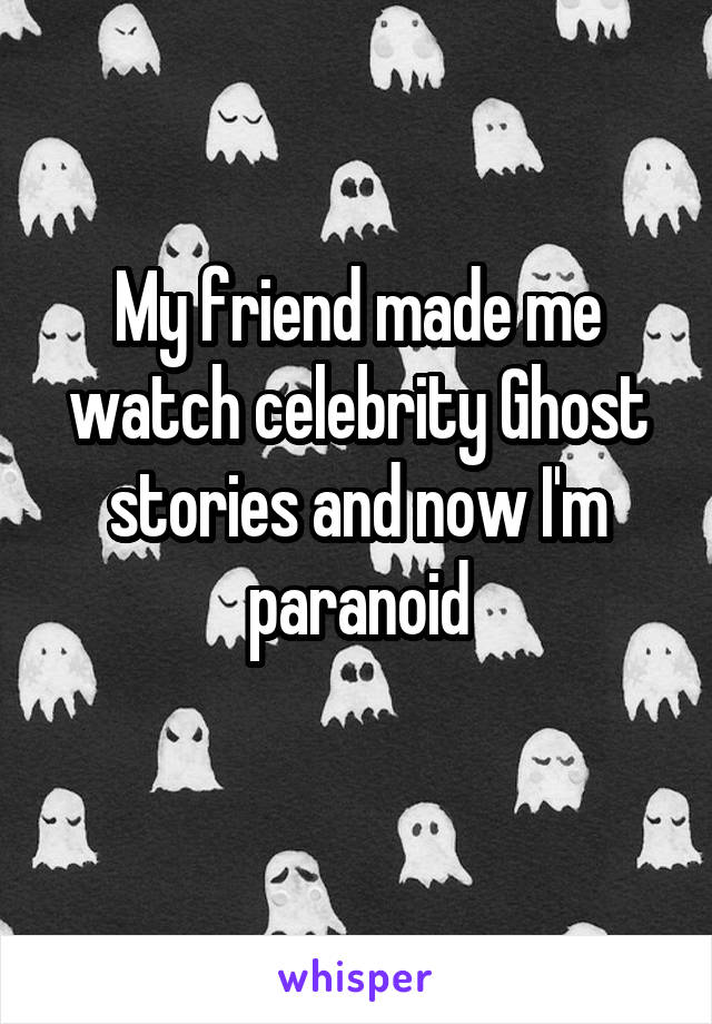 My friend made me watch celebrity Ghost stories and now I'm paranoid