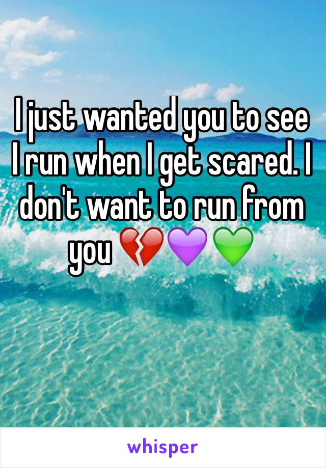 I just wanted you to see I run when I get scared. I don't want to run from you 💔💜💚
