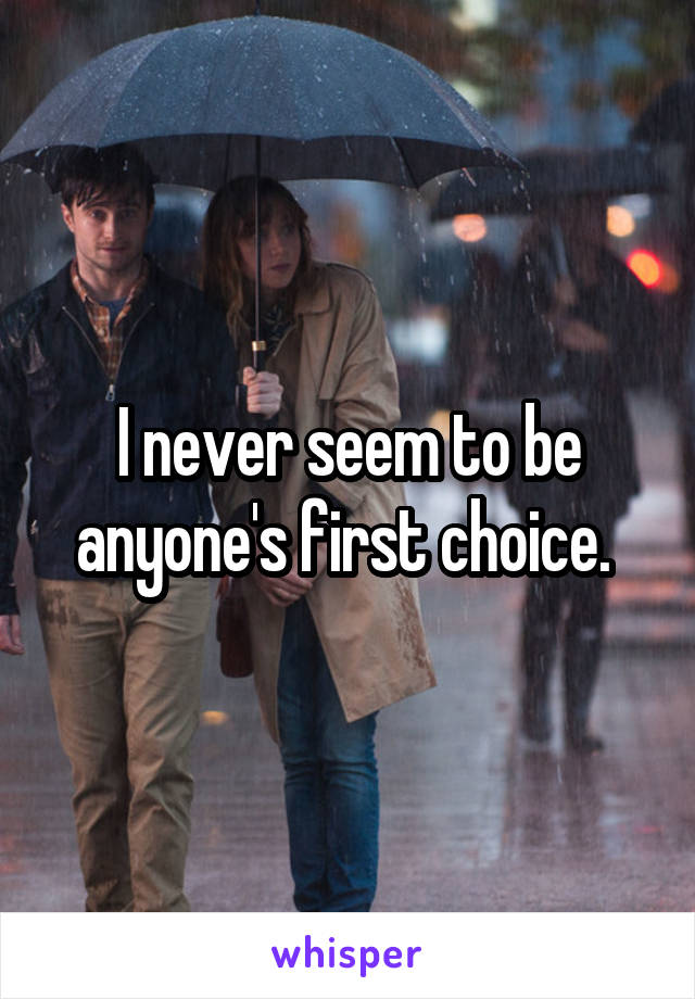 I never seem to be anyone's first choice.