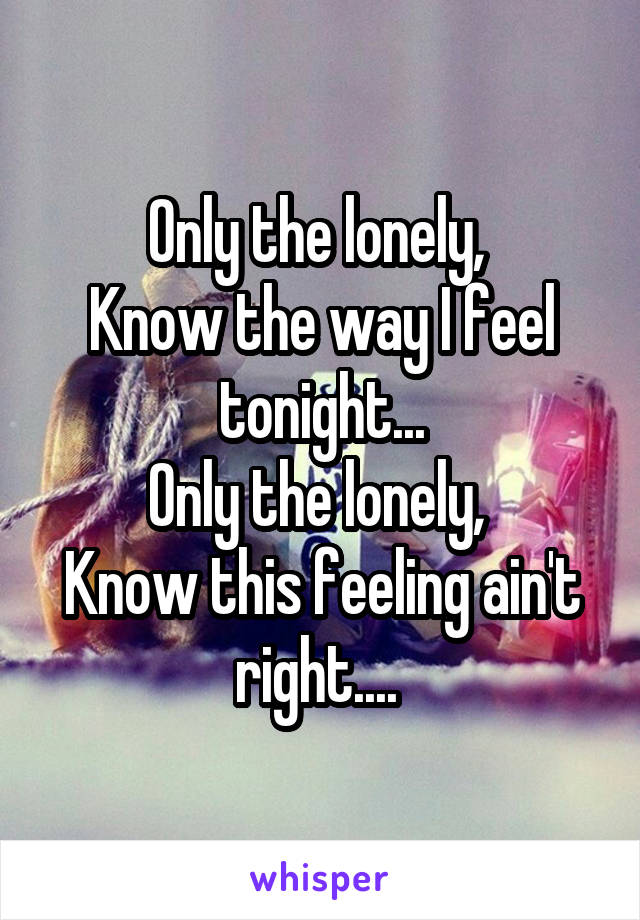 Only the lonely,  Know the way I feel tonight... Only the lonely,  Know this feeling ain't right....
