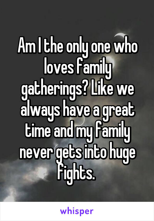 Am I the only one who loves family gatherings? Like we always have a great time and my family never gets into huge fights.