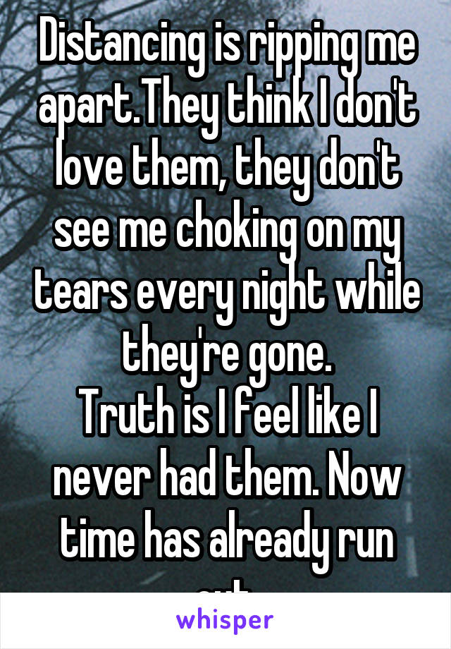 Distancing is ripping me apart.They think I don't love them, they don't see me choking on my tears every night while they're gone. Truth is I feel like I never had them. Now time has already run out.
