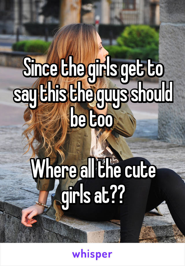 Since the girls get to say this the guys should be too   Where all the cute girls at??