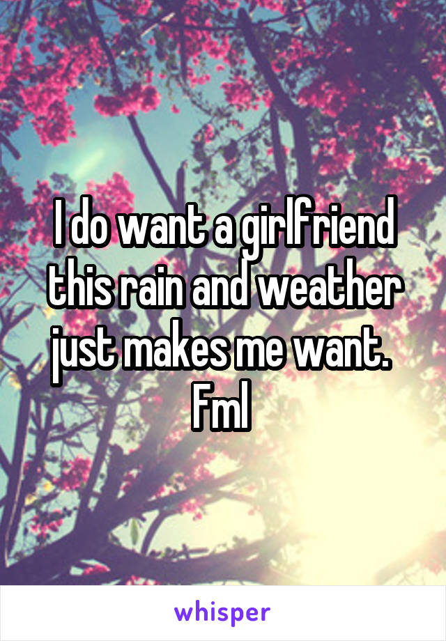 I do want a girlfriend this rain and weather just makes me want.  Fml