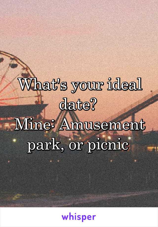 What's your ideal date?  Mine: Amusement park, or picnic