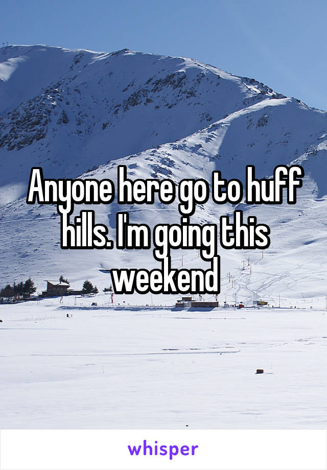 Anyone here go to huff hills. I'm going this weekend