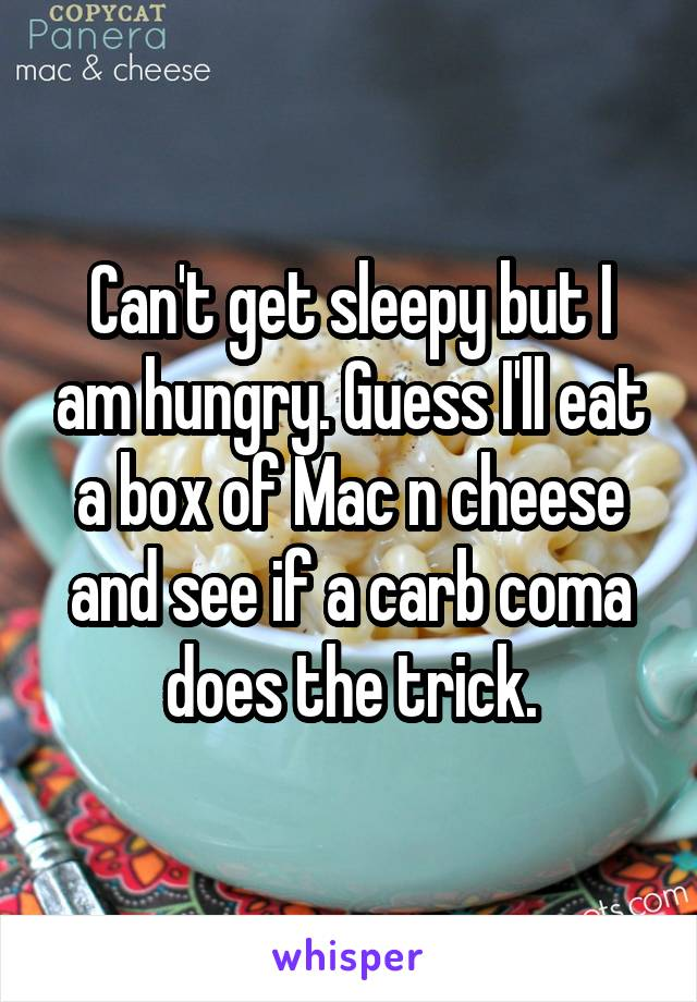 Can't get sleepy but I am hungry. Guess I'll eat a box of Mac n cheese and see if a carb coma does the trick.