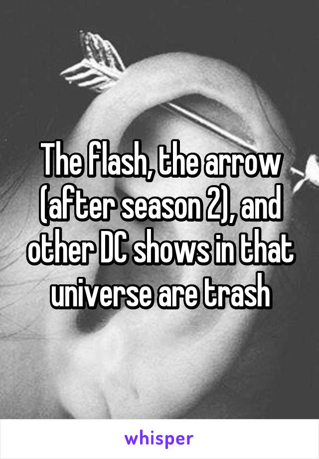 The flash, the arrow (after season 2), and other DC shows in that universe are trash