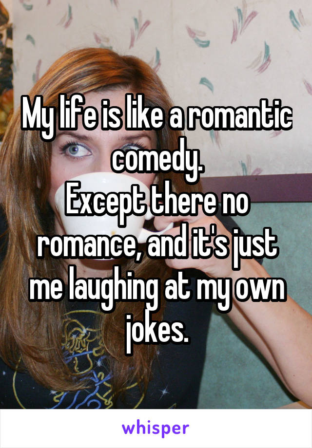 My life is like a romantic comedy. Except there no romance, and it's just me laughing at my own jokes.