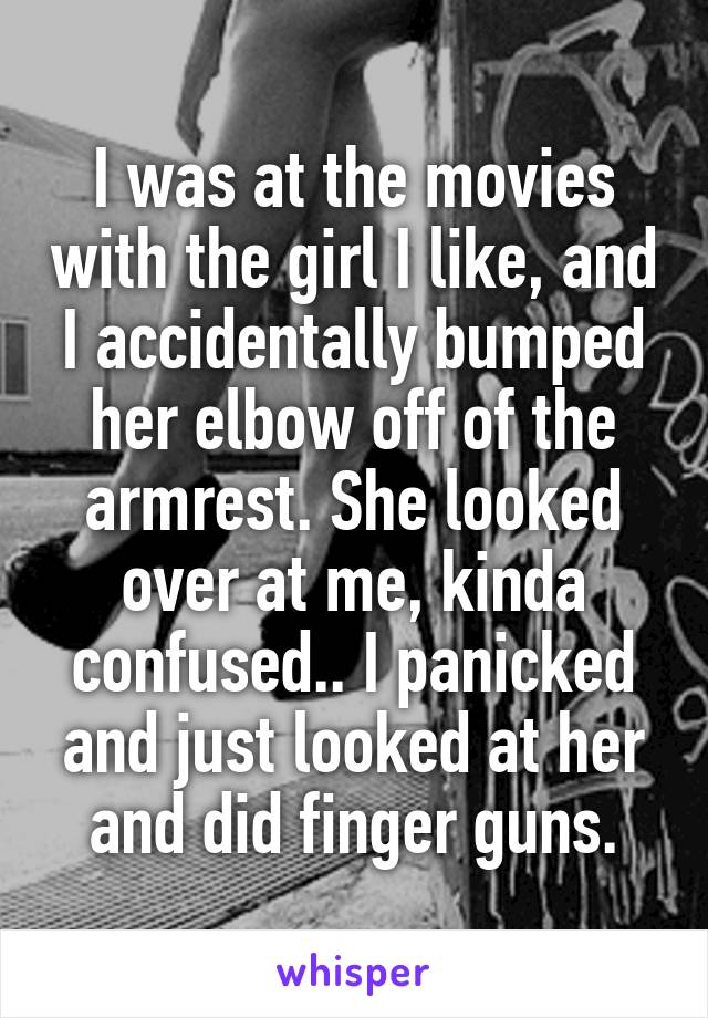 I was at the movies with the girl I like, and I accidentally bumped her elbow off of the armrest. She looked over at me, kinda confused.. I panicked and just looked at her and did finger guns.