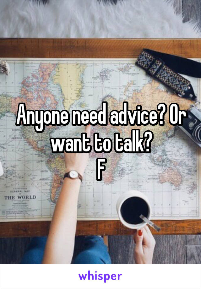 Anyone need advice? Or want to talk? F