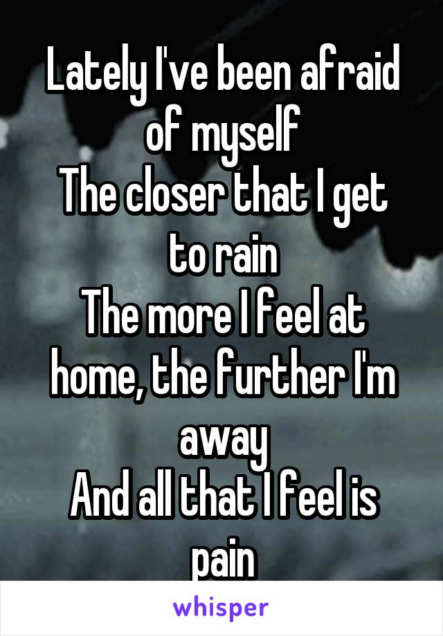 Lately I've been afraid of myself The closer that I get to rain The more I feel at home, the further I'm away And all that I feel is pain