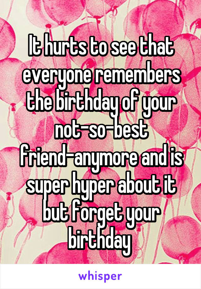 It hurts to see that everyone remembers the birthday of your not-so-best friend-anymore and is super hyper about it but forget your birthday