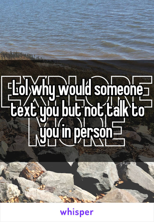 Lol why would someone text you but not talk to you in person