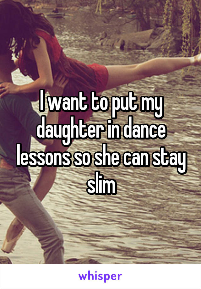 I want to put my daughter in dance lessons so she can stay slim