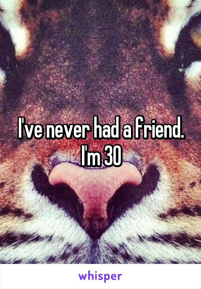 I've never had a friend. I'm 30