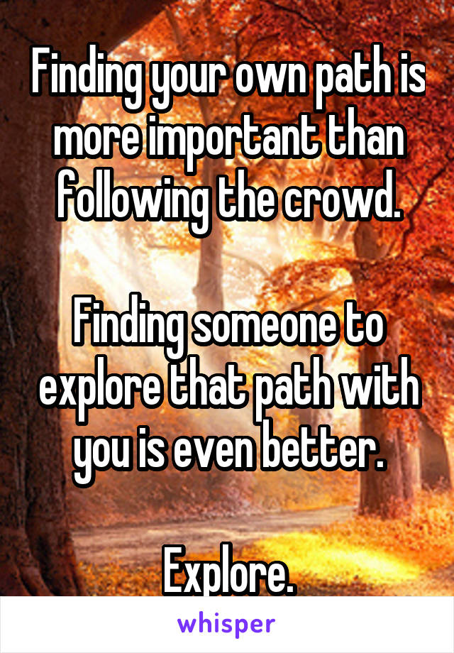 Finding your own path is more important than following the crowd.  Finding someone to explore that path with you is even better.  Explore.