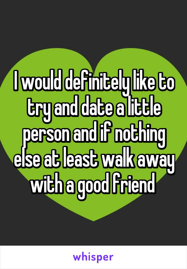 I would definitely like to try and date a little person and if nothing else at least walk away with a good friend