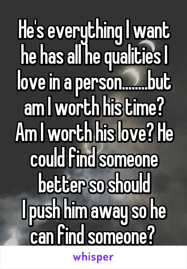He's everything I want he has all he qualities I love in a person........but am I worth his time? Am I worth his love? He could find someone better so should I push him away so he can find someone?