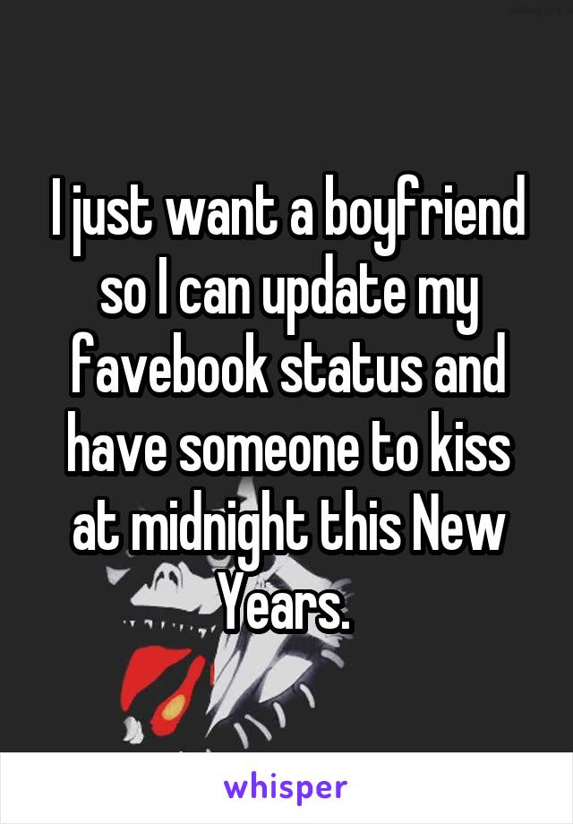 I just want a boyfriend so I can update my favebook status and have someone to kiss at midnight this New Years.