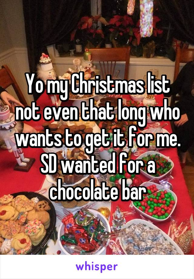 Yo my Christmas list not even that long who wants to get it for me. SD wanted for a chocolate bar