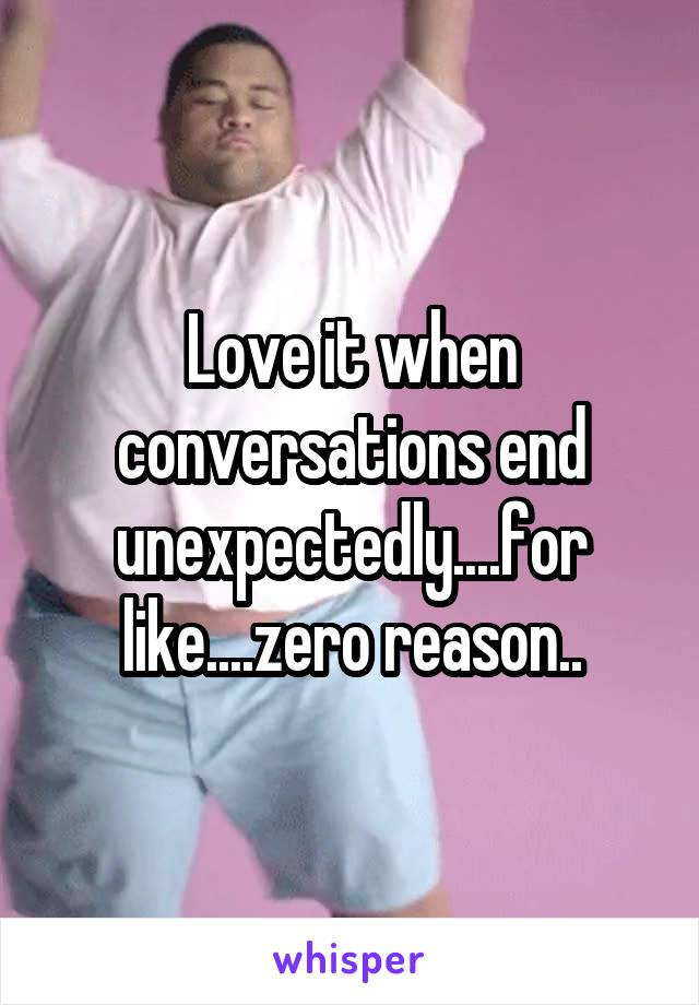 Love it when conversations end unexpectedly....for like....zero reason..