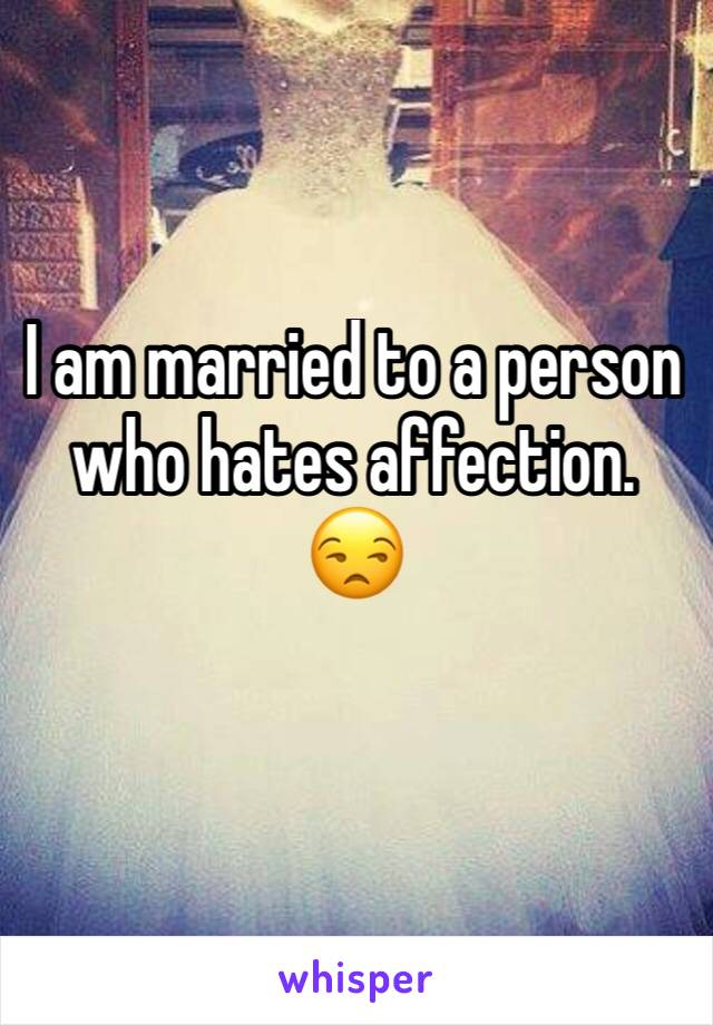 I am married to a person who hates affection. 😒