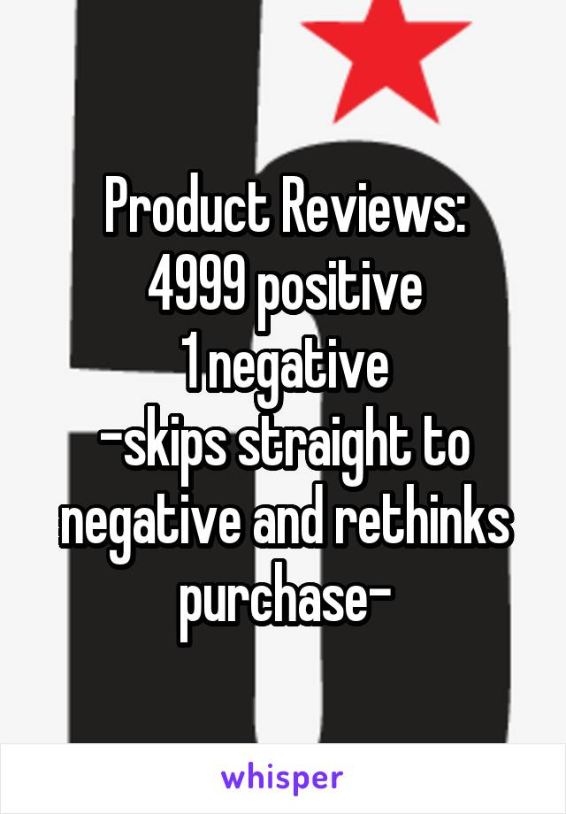 Product Reviews: 4999 positive 1 negative -skips straight to negative and rethinks purchase-