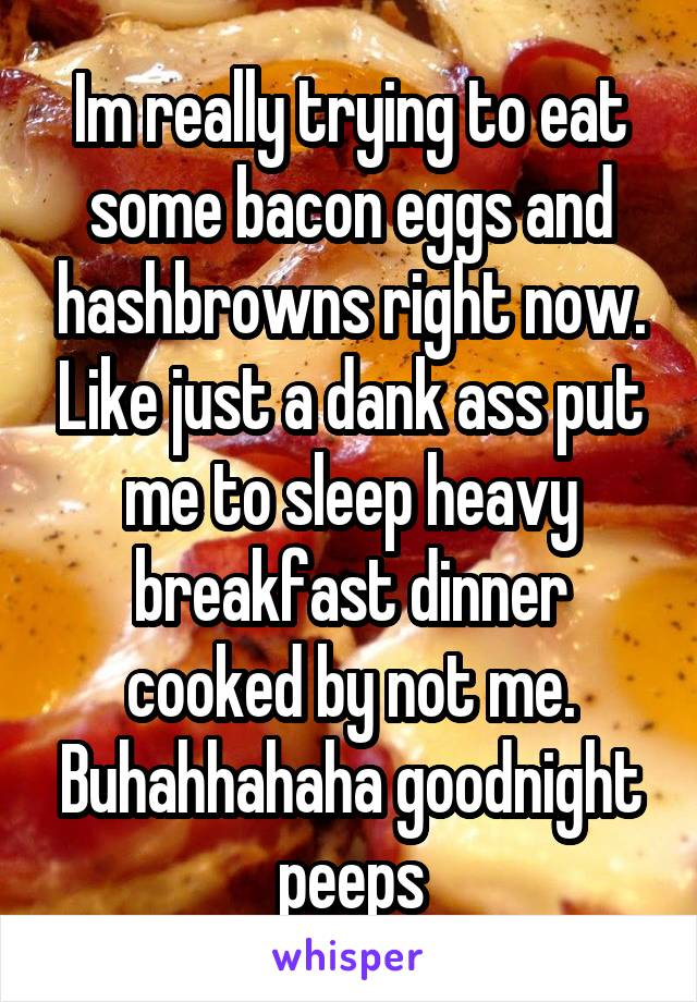 Im really trying to eat some bacon eggs and hashbrowns right now. Like just a dank ass put me to sleep heavy breakfast dinner cooked by not me. Buhahhahaha goodnight peeps