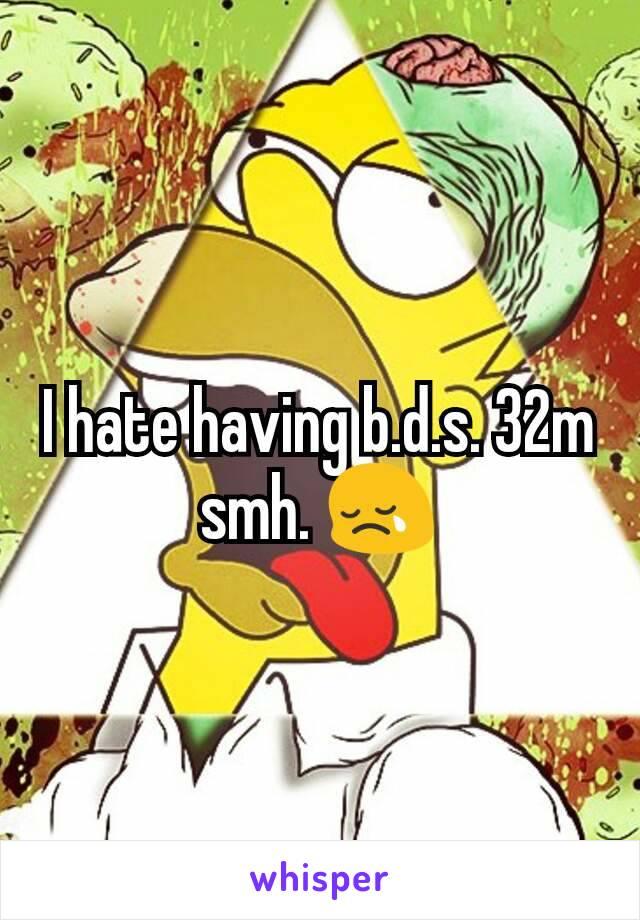 I hate having b.d.s. 32m smh. 😢