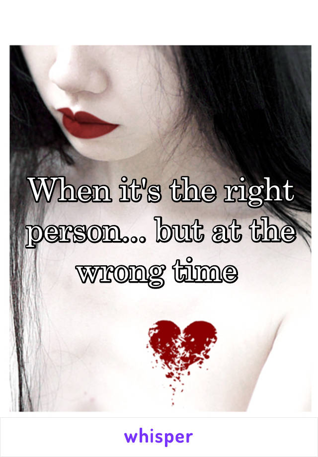 When it's the right person... but at the wrong time