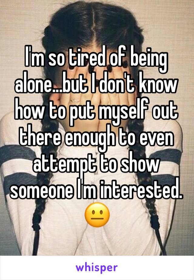 I'm so tired of being alone...but I don't know how to put myself out there enough to even attempt to show someone I'm interested. 😐
